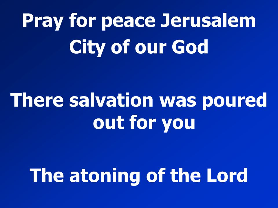 Pray for peace Jerusalem City of our God There salvation was poured out for you The atoning of the Lord