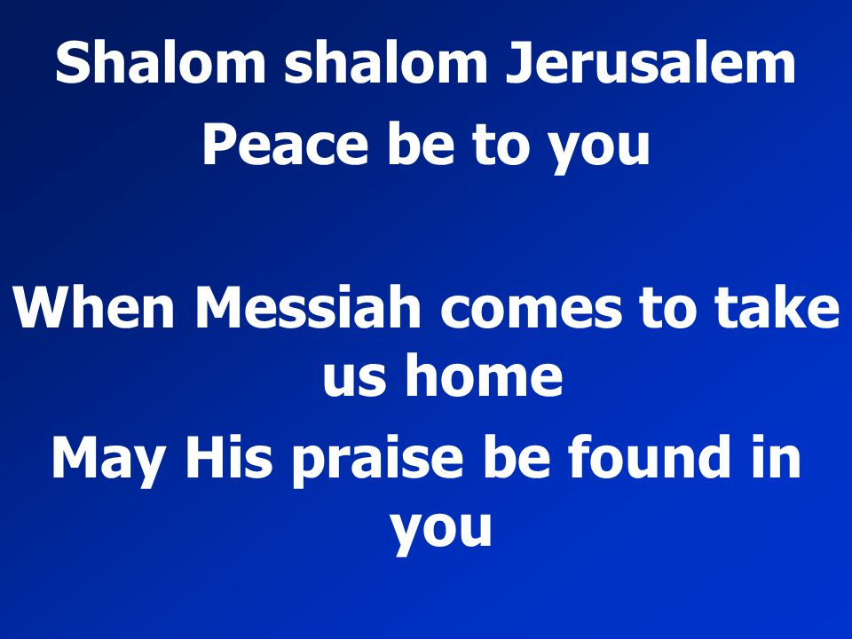 Shalom shalom Jerusalem Peace be to you When Messiah comes to take us home May His praise be found in you