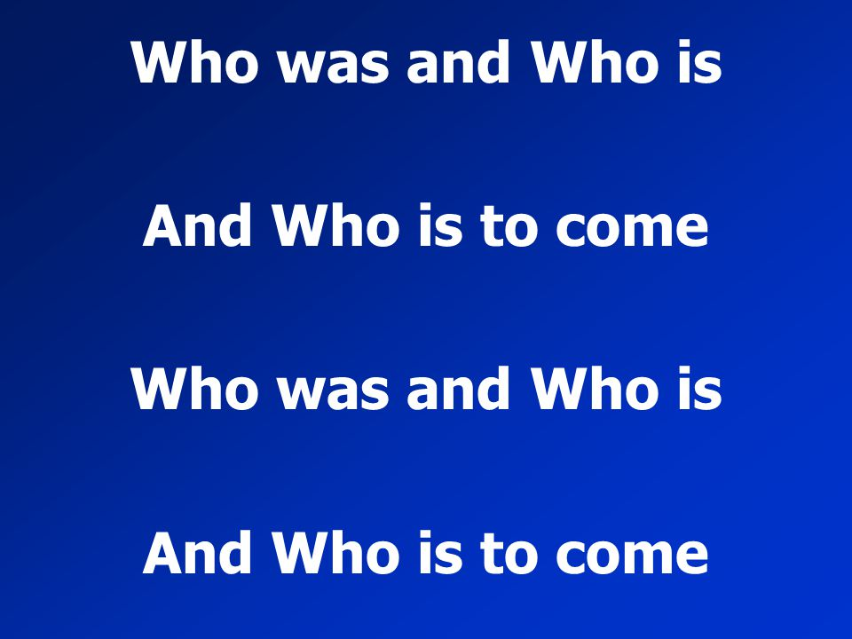 Who was and Who is And Who is to come Who was and Who is And Who is to come