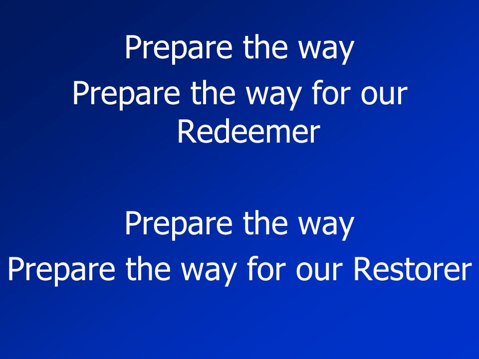 Prepare the way Prepare the way for our Redeemer Prepare the way Prepare the way for our Restorer