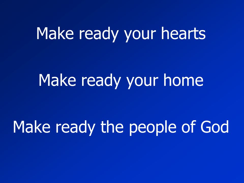 Make ready your hearts Make ready your home Make ready the people of God