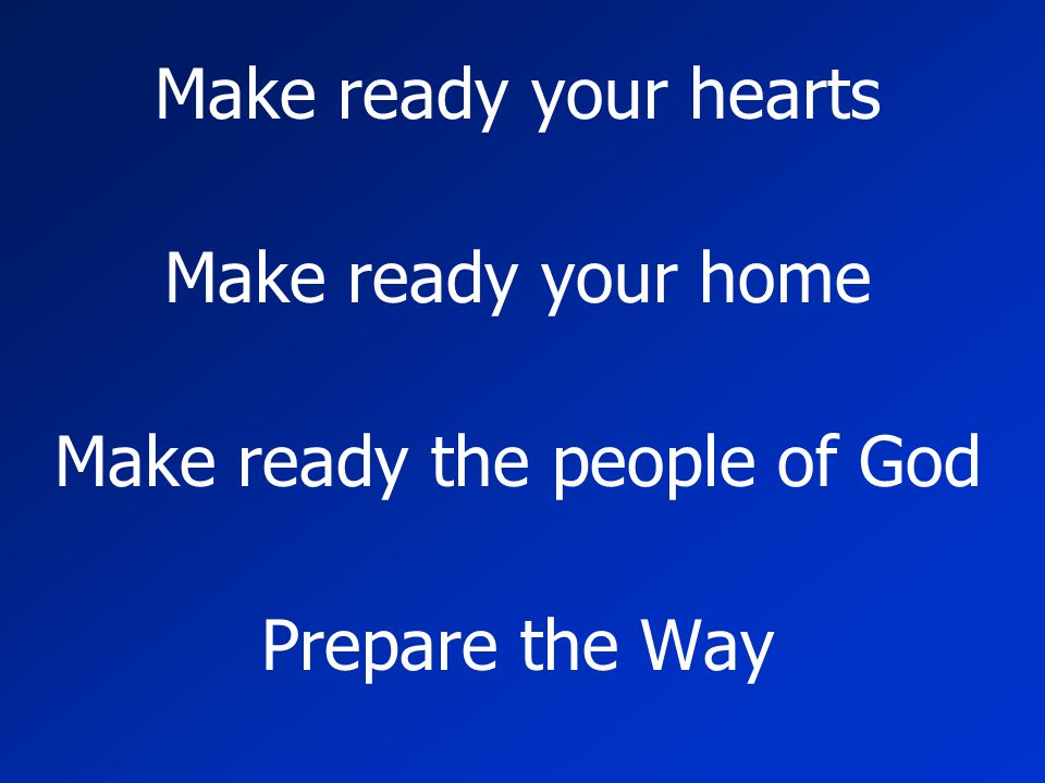 Make ready your hearts Make ready your home Make ready the people of God Prepare the Way