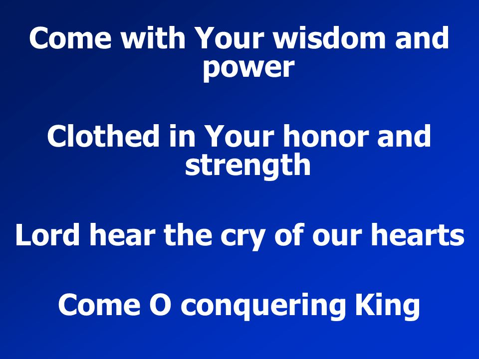 Come with Your wisdom and power Clothed in Your honor and strength Lord hear the cry of our hearts Come O conquering King