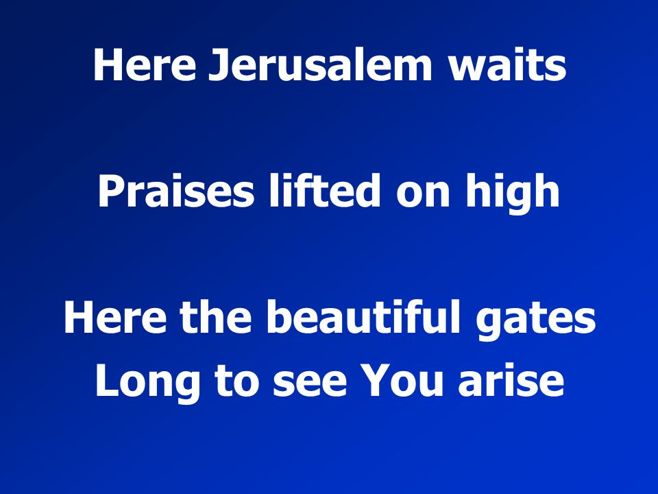 Here Jerusalem waits Praises lifted on high Here the beautiful gates Long to see You arise