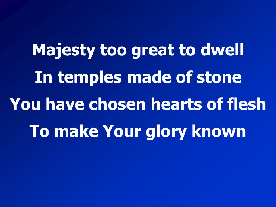 Majesty too great to dwell In temples made of stone You have chosen hearts of flesh To make Your glory known
