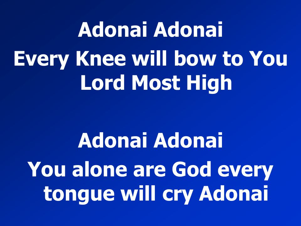 Adonai Every Knee will bow to You Lord Most High Adonai You alone are God every tongue will cry Adonai