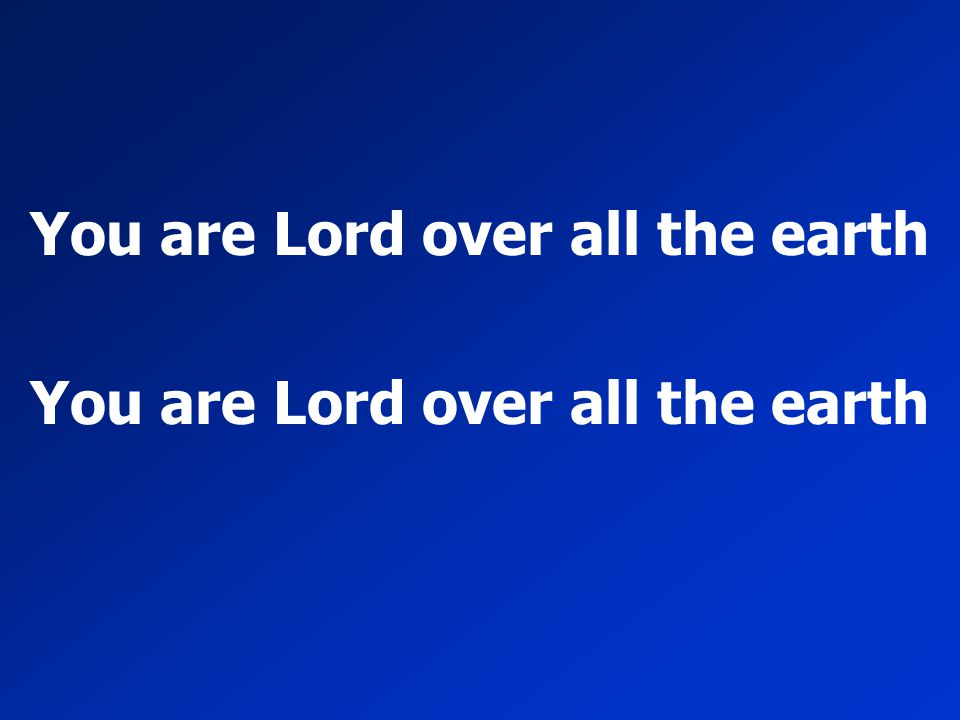 You are Lord over all the earth