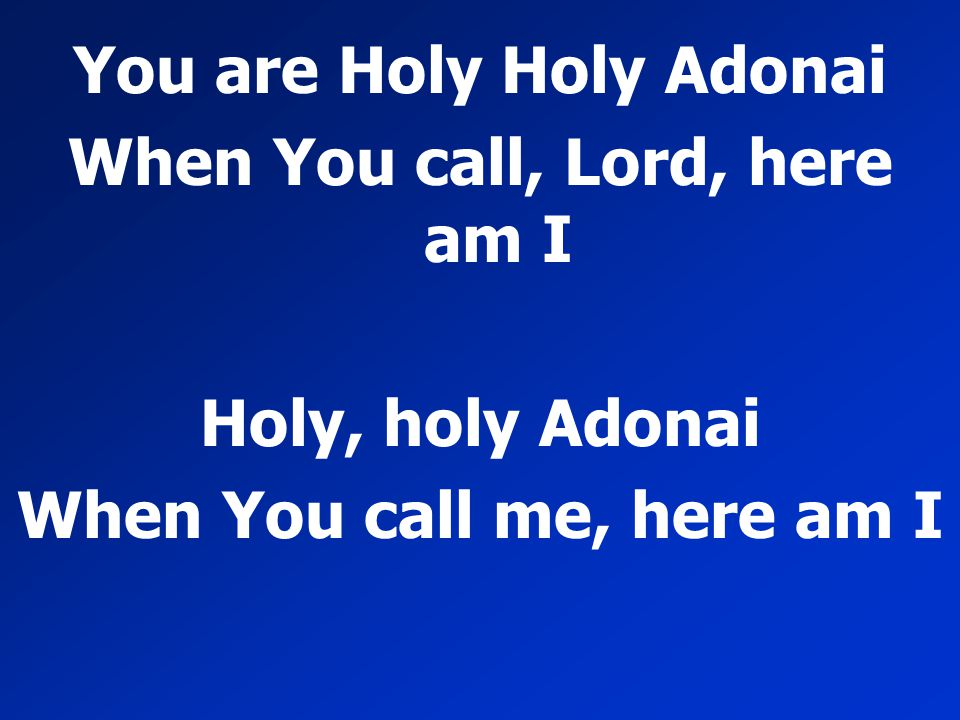 You are Holy Holy Adonai When You call, Lord, here am I Holy, holy Adonai When You call me, here am I