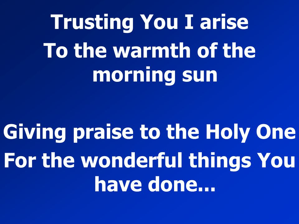 Trusting You I arise To the warmth of the morning sun Giving praise to the Holy One For the wonderful things You have done...