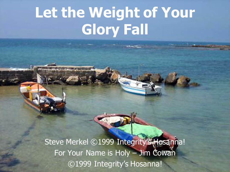 Let the Weight of Your Glory Fall Steve Merkel ©1999 Integrity's Hosanna! For Your Name is Holy – Jim Cowan ©1999 Integrity's Hosanna!