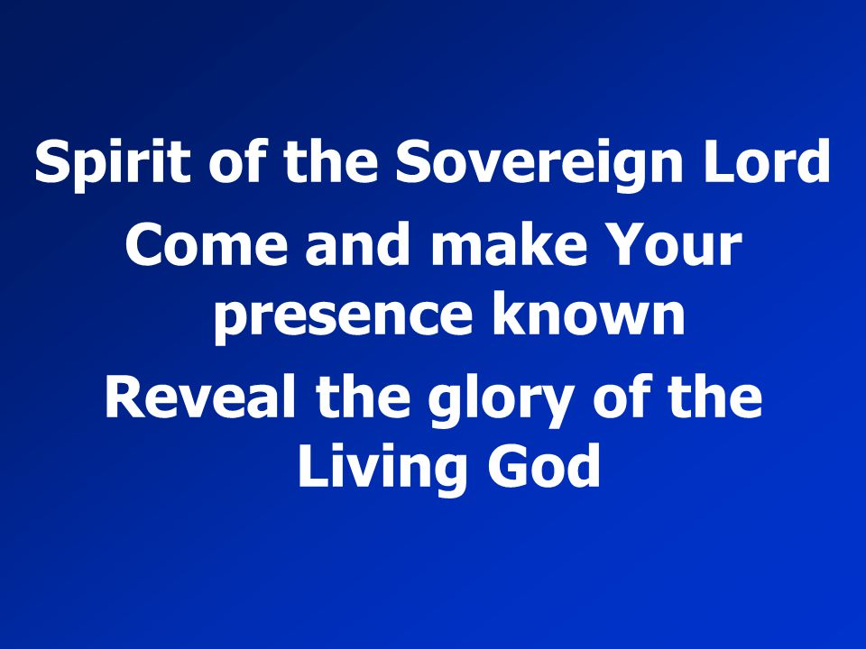 Spirit of the Sovereign Lord Come and make Your presence known Reveal the glory of the Living God
