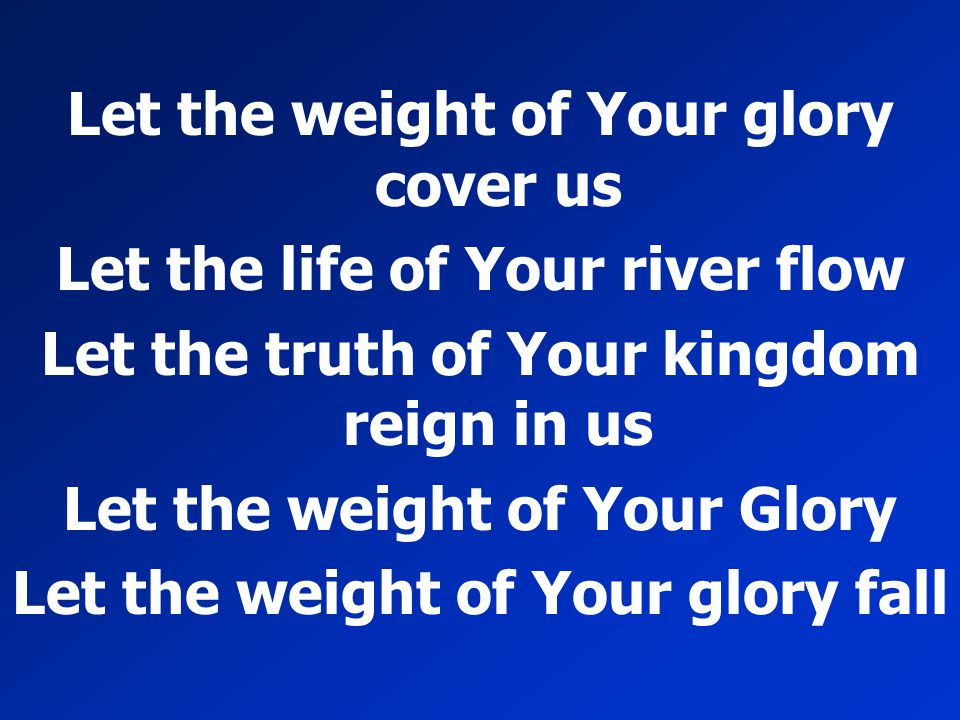 Let the weight of Your glory cover us Let the life of Your river flow Let the truth of Your kingdom reign in us Let the weight of Your Glory Let the w