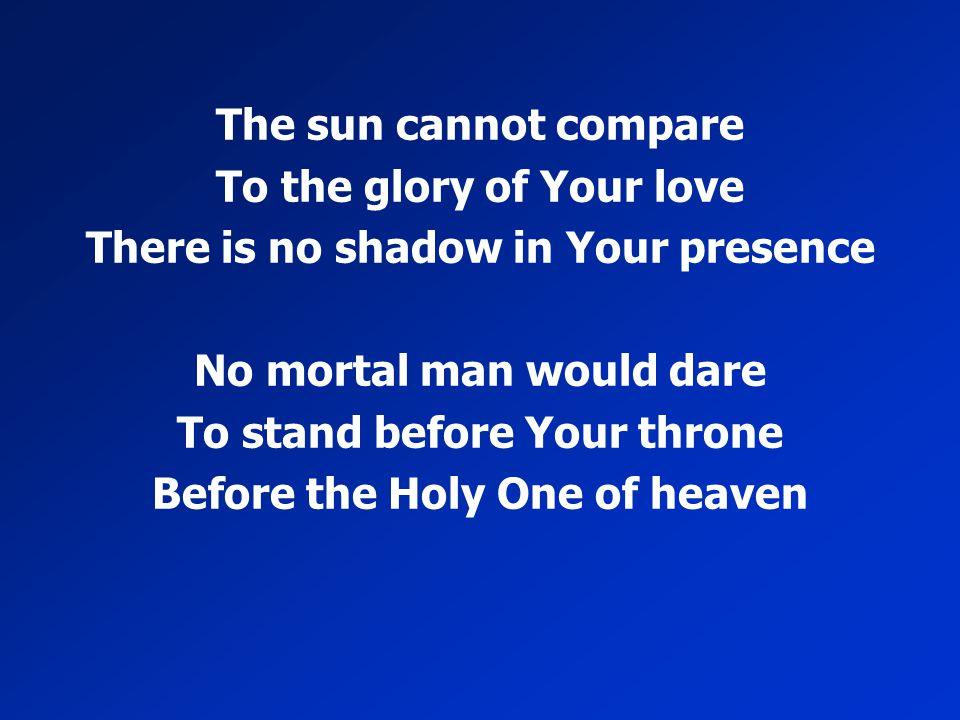 The sun cannot compare To the glory of Your love There is no shadow in Your presence No mortal man would dare To stand before Your throne Before the H