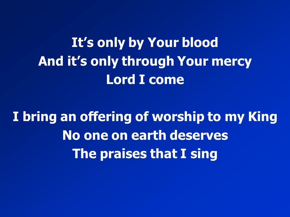 It's only by Your blood And it's only through Your mercy Lord I come I bring an offering of worship to my King No one on earth deserves The praises th