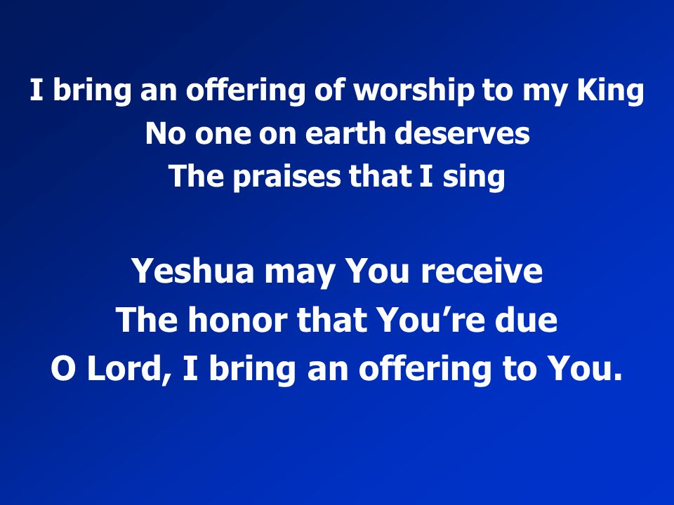 I bring an offering of worship to my King No one on earth deserves The praises that I sing Yeshua may You receive The honor that You're due O Lord, I