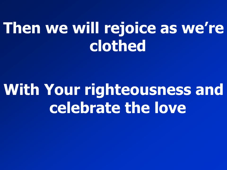 Then we will rejoice as we're clothed With Your righteousness and celebrate the love
