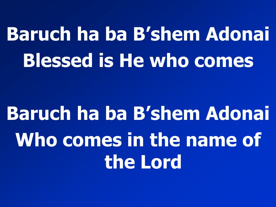 Baruch ha ba B'shem Adonai Blessed is He who comes Baruch ha ba B'shem Adonai Who comes in the name of the Lord
