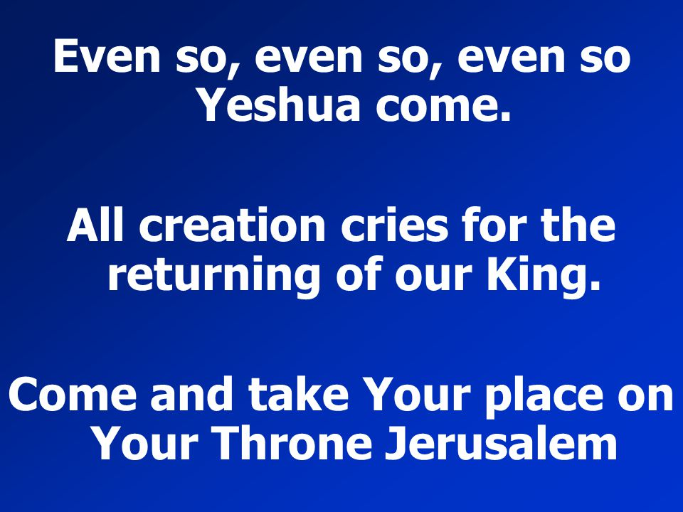 Even so, even so, even so Yeshua come. All creation cries for the returning of our King. Come and take Your place on Your Throne Jerusalem