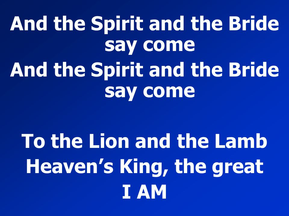 And the Spirit and the Bride say come To the Lion and the Lamb Heaven's King, the great I AM