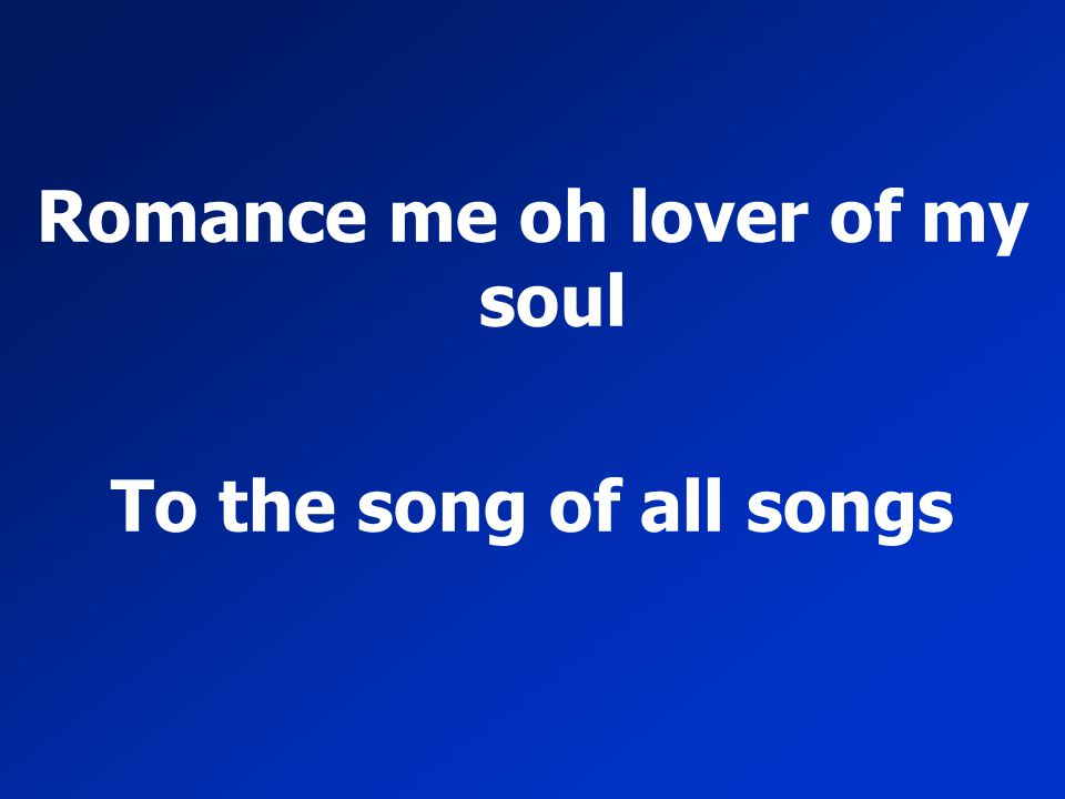 Romance me oh lover of my soul To the song of all songs