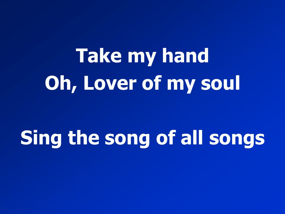 Take my hand Oh, Lover of my soul Sing the song of all songs