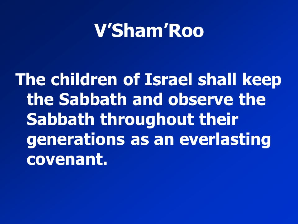 V'Sham'Roo The children of Israel shall keep the Sabbath and observe the Sabbath throughout their generations as an everlasting covenant.