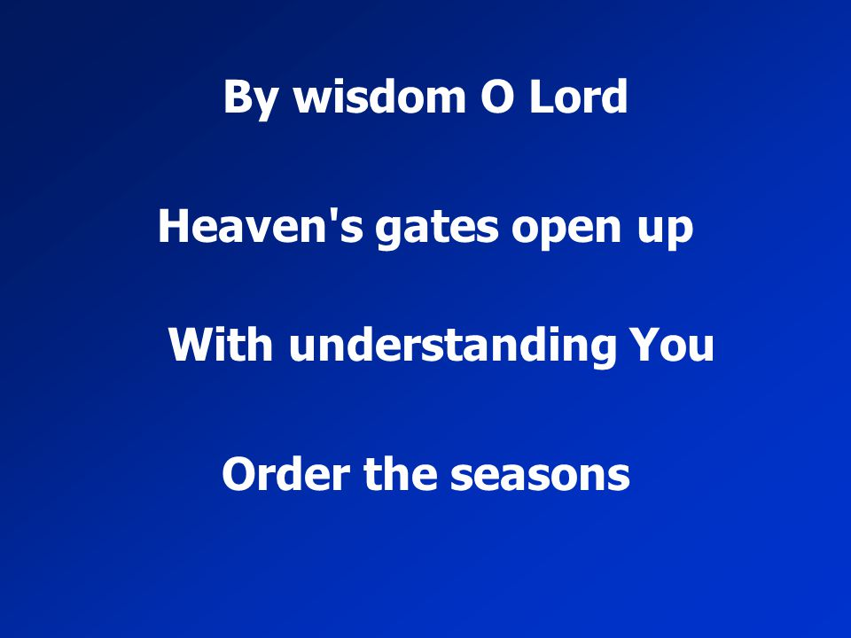 By wisdom O Lord Heaven's gates open up With understanding You Order the seasons