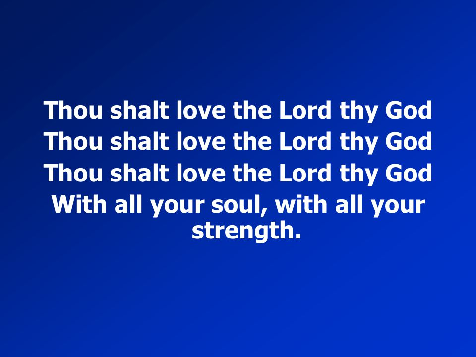 Thou shalt love the Lord thy God With all your soul, with all your strength.
