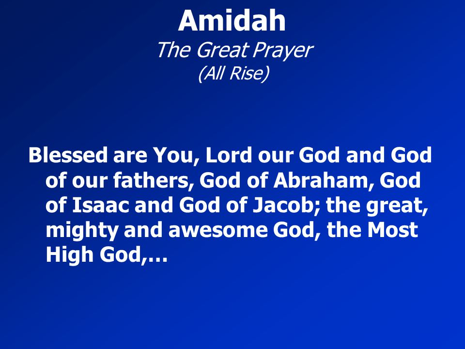 Amidah The Great Prayer (All Rise) Blessed are You, Lord our God and God of our fathers, God of Abraham, God of Isaac and God of Jacob; the great, mig