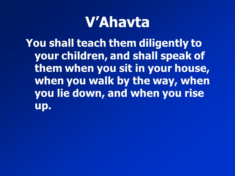 V'Ahavta You shall teach them diligently to your children, and shall speak of them when you sit in your house, when you walk by the way, when you lie