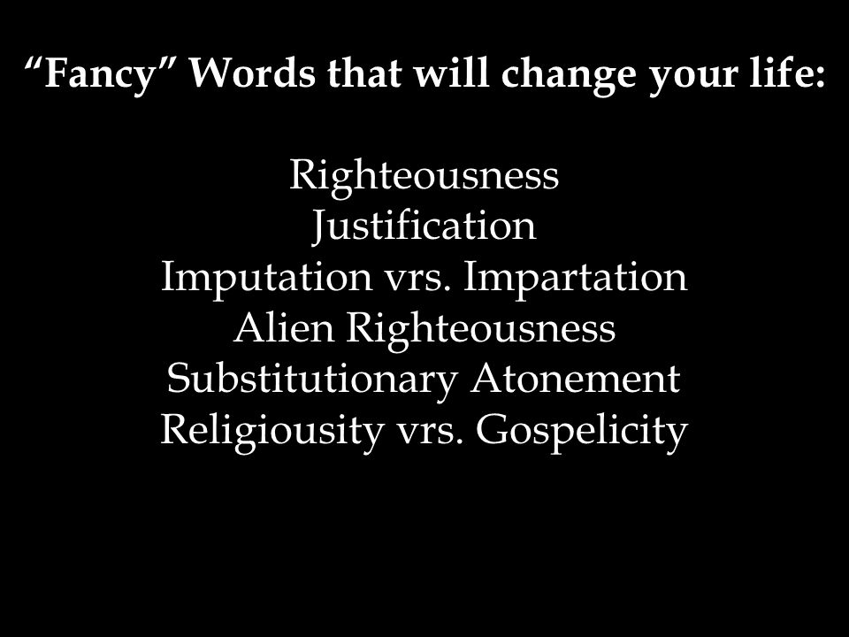 Fancy Words that will change your life: Righteousness Justification Imputation vrs.