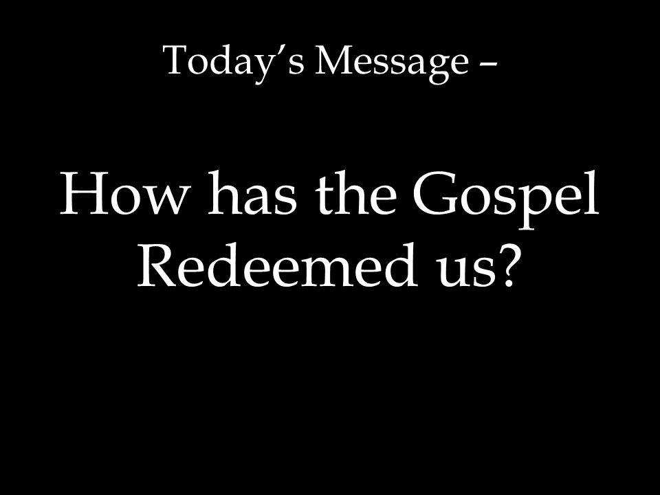 Today's Message – How has the Gospel Redeemed us?
