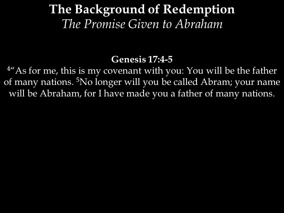 The Background of Redemption The Promise Given to Abraham Genesis 17:4-5 4 As for me, this is my covenant with you: You will be the father of many nations.