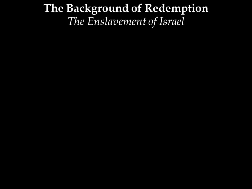 The Background of Redemption The Enslavement of Israel