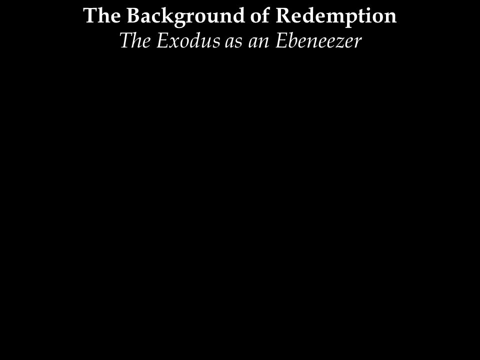The Background of Redemption The Exodus as an Ebeneezer