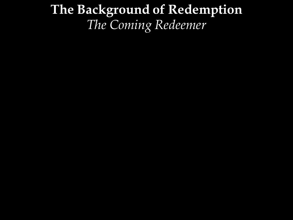 The Background of Redemption The Coming Redeemer