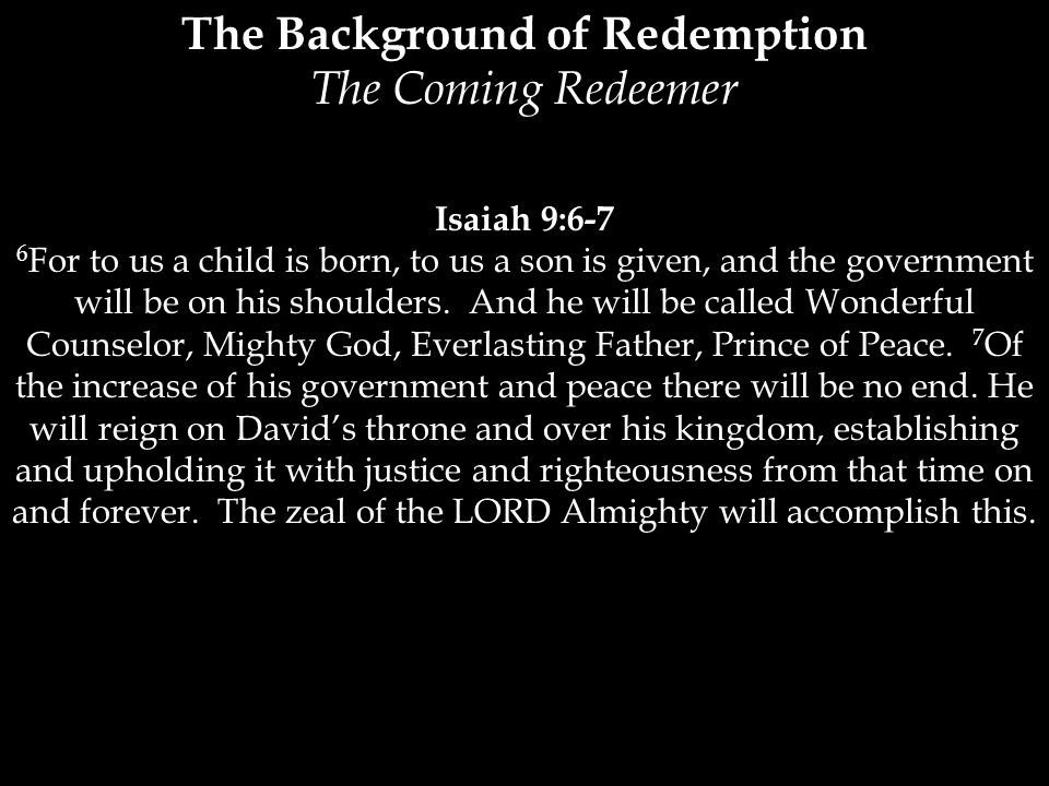 The Background of Redemption The Coming Redeemer Isaiah 9:6-7 6 For to us a child is born, to us a son is given, and the government will be on his shoulders.
