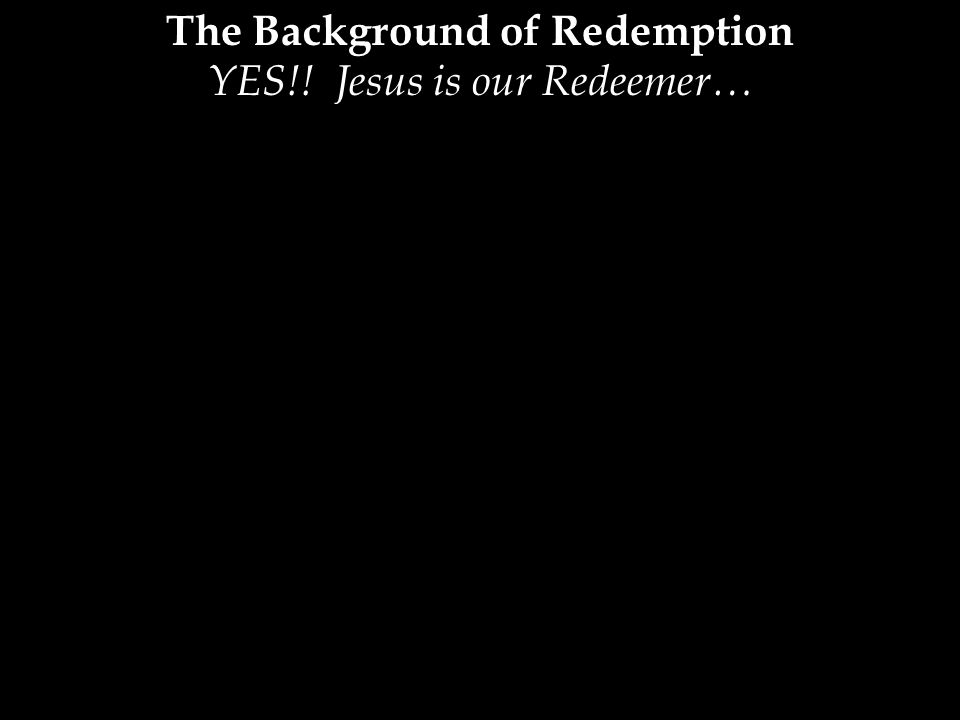 The Background of Redemption YES!! Jesus is our Redeemer…