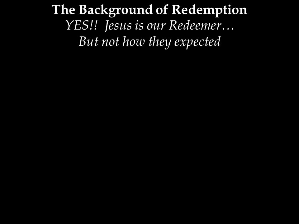 The Background of Redemption YES!! Jesus is our Redeemer… But not how they expected