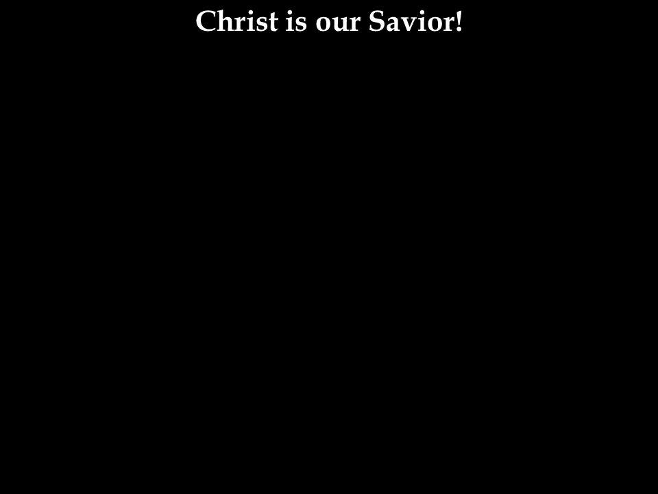 Christ is our Savior!