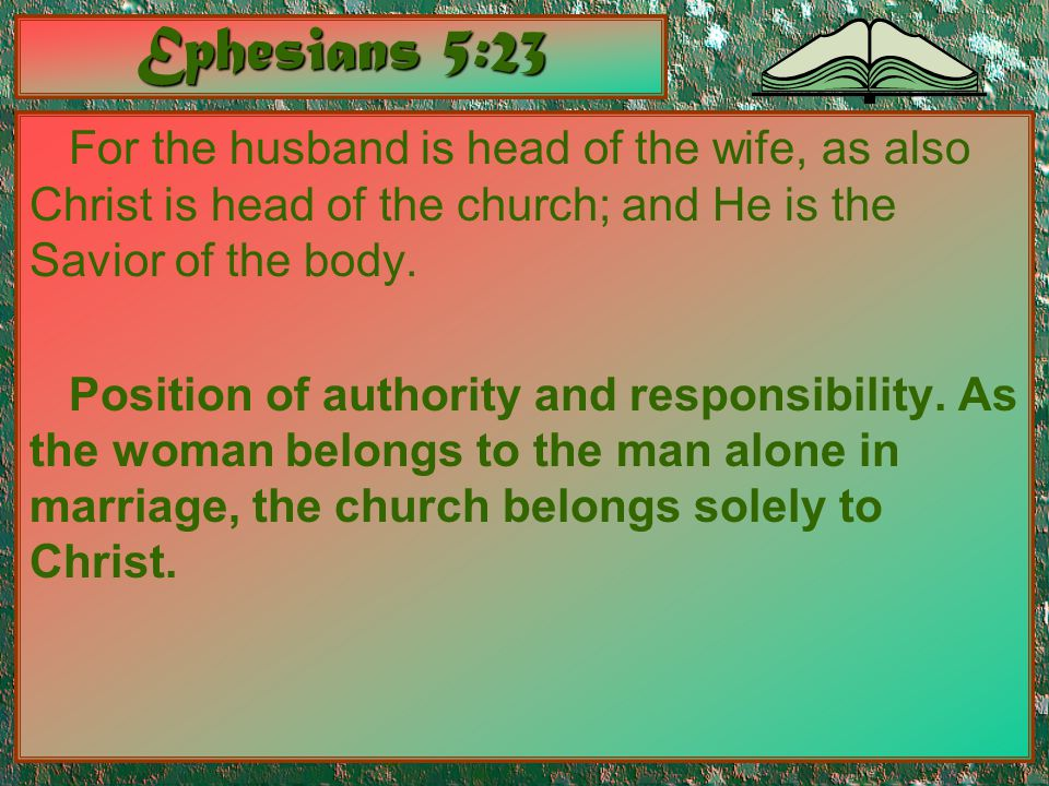 Ephesians 5:23 For the husband is head of the wife, as also Christ is head of the church; and He is the Savior of the body. Position of authority and