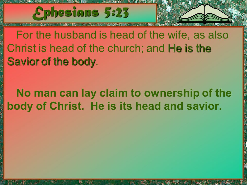 Ephesians 5:23 He is the Savior of the body For the husband is head of the wife, as also Christ is head of the church; and He is the Savior of the bod