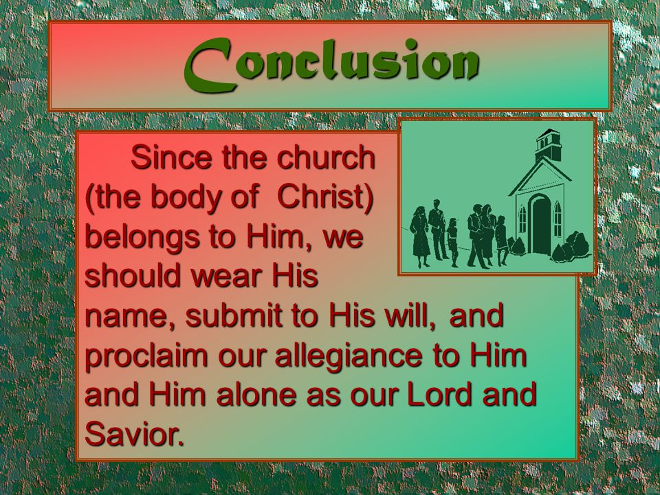 Conclusion Since the church (the body of Christ) belongs to Him, we should wear His name, submit to His will, and proclaim our allegiance to Him and H