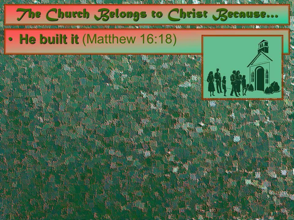 The Church Belongs to Christ Because… He built itHe built it (Matthew 16:18)