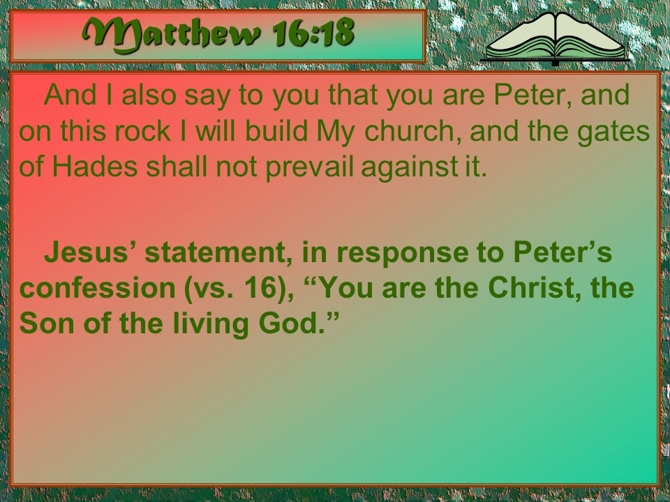 Matthew 16:18 And I also say to you that you are Peter, and on this rock I will build My church, and the gates of Hades shall not prevail against it.