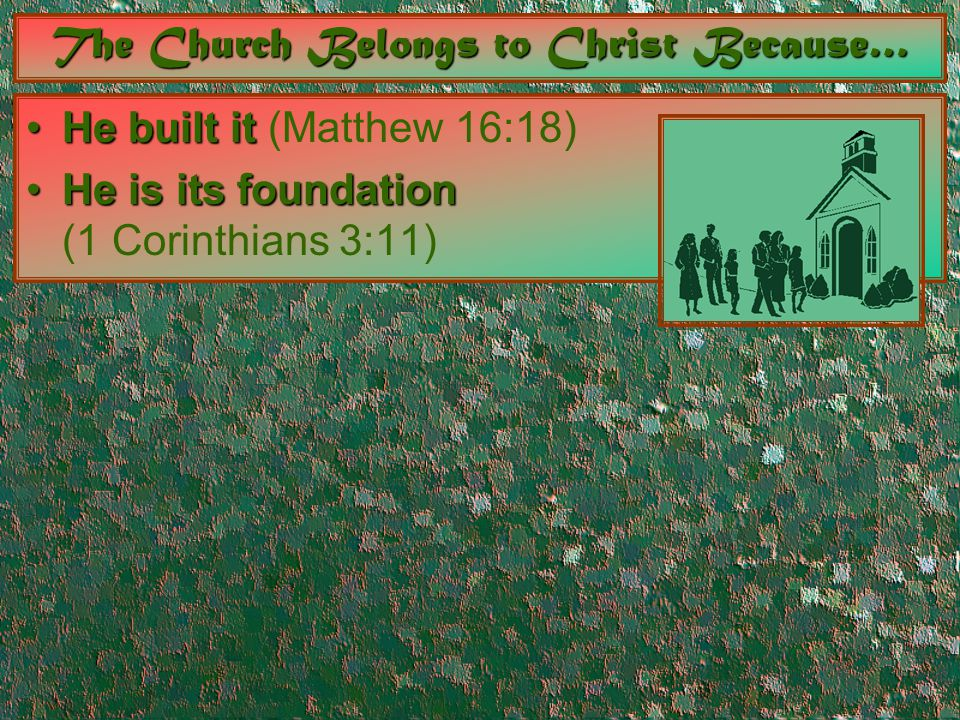 The Church Belongs to Christ Because… He built itHe built it (Matthew 16:18) He is its foundationHe is its foundation (1 Corinthians 3:11)