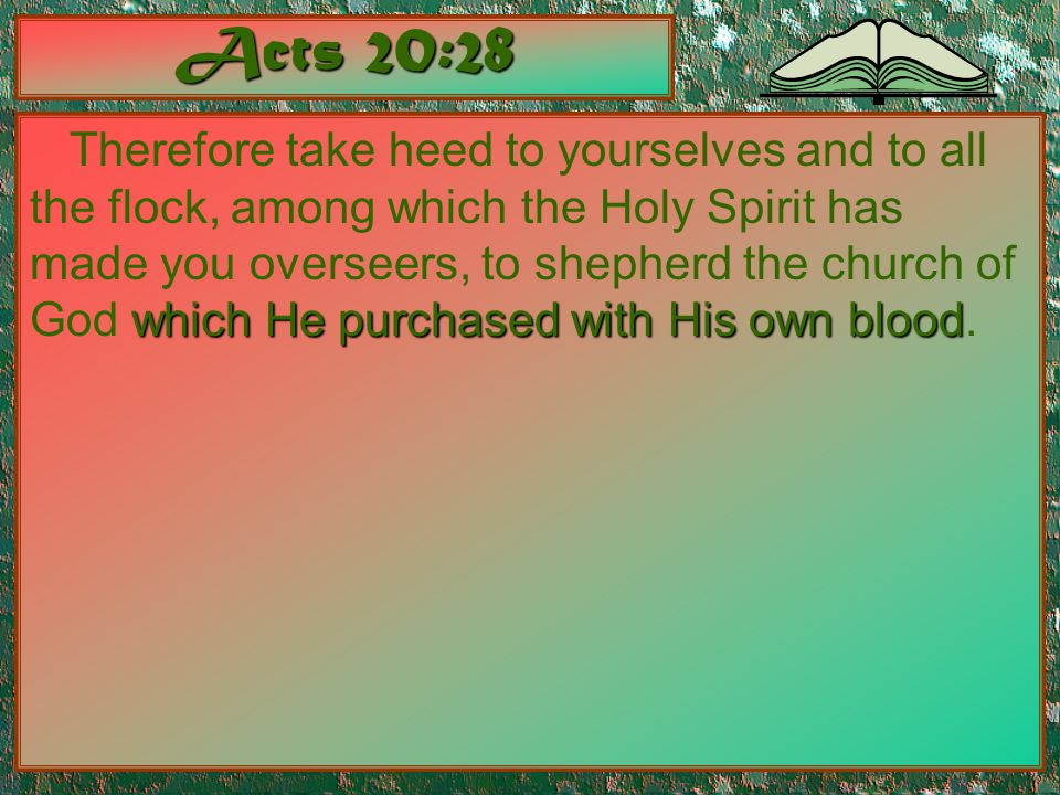 Acts 20:28 which He purchased with His own blood Therefore take heed to yourselves and to all the flock, among which the Holy Spirit has made you over