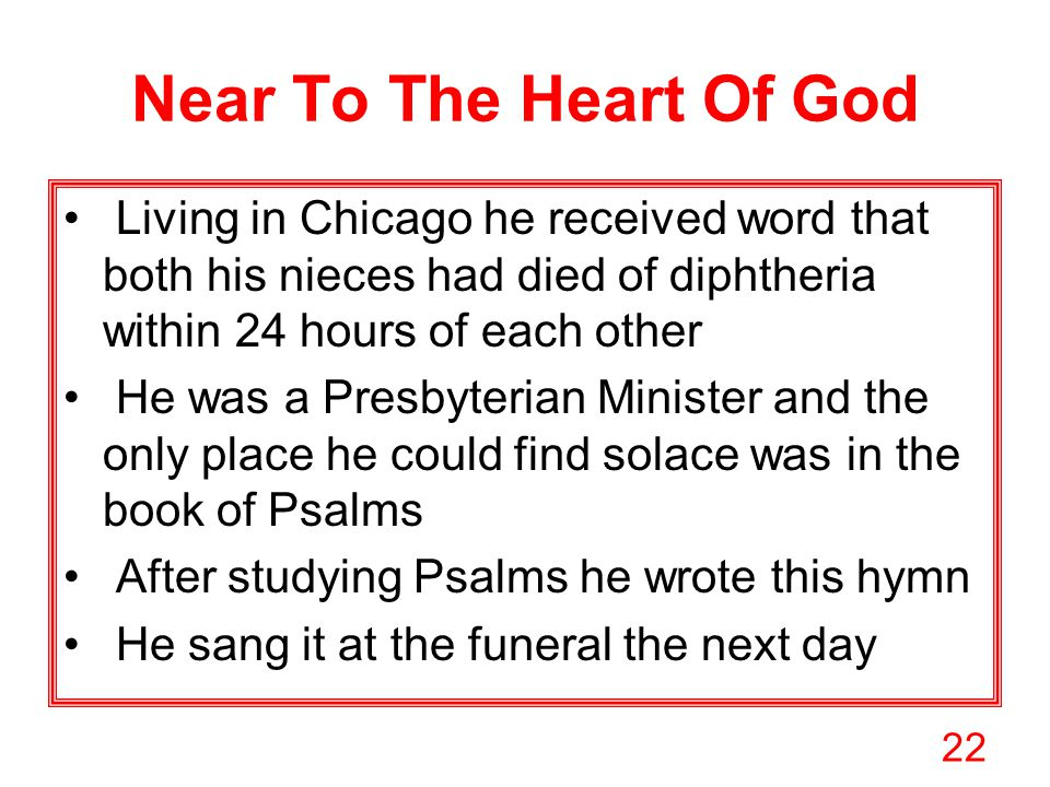 22 Near To The Heart Of God Living in Chicago he received word that both his nieces had died of diphtheria within 24 hours of each other He was a Presbyterian Minister and the only place he could find solace was in the book of Psalms After studying Psalms he wrote this hymn He sang it at the funeral the next day