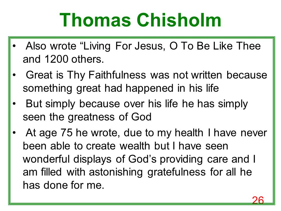 26 Thomas Chisholm Also wrote Living For Jesus, O To Be Like Thee and 1200 others.