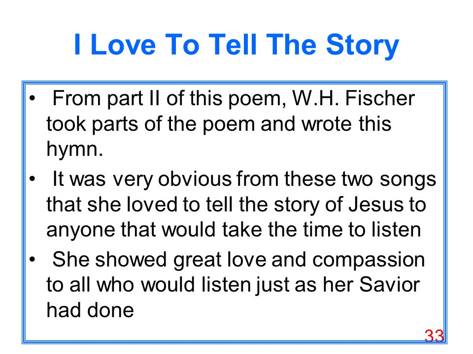33 I Love To Tell The Story From part II of this poem, W.H.